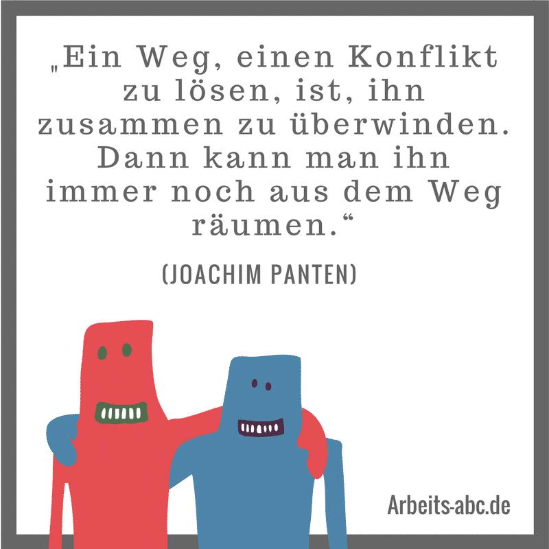 """""""Ein Weg, einen Konflikt zu lösen, ist, ihn zusammen zu überwinden. Dann kann man ihn immer noch aus dem Weg räumen."""" (Joachim Panten)"""