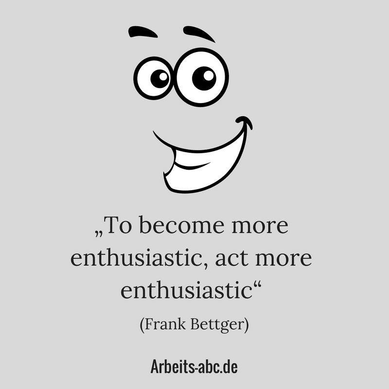 """To become more enthusiastic, act more enthusiastic"" (Frank Bettger)"