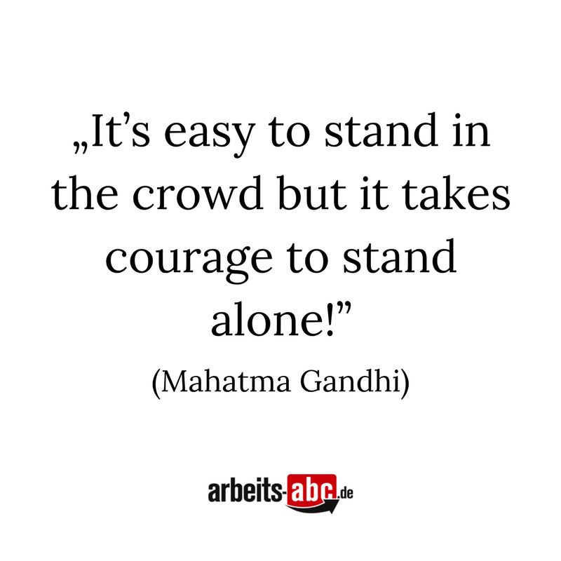 """It's easy to stand in the crowd but it takes courage to stand alone!"" (Mahatma Gandhi)"