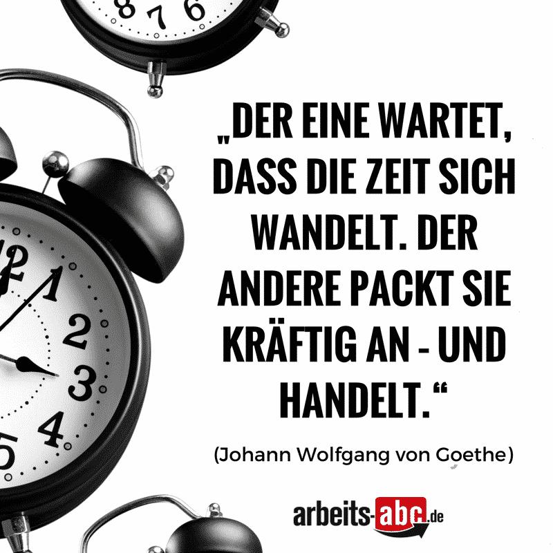 """""""Der eine wartet, dass die Zeit sich wandelt. Der andere packt sie kräftig an – und handelt."""" (Johann Wolfgang von Goethe)"""