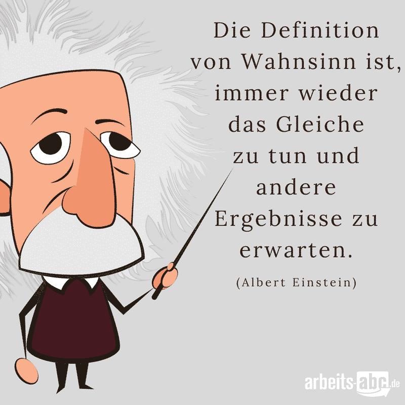 Die Definition von Wahnsinn ist, immer wieder das Gleiche zu tun und andere Ergebnisse zu erwarten. (Albert Einstein)